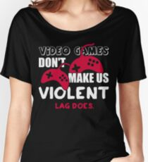 Video games don't make us violent. Lag does! Women's Relaxed Fit T-Shirt