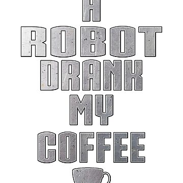 A Robot Drank My Coffee by Basement Mastermind by BasementMaster