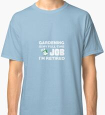 Gardening Is My Full Time Job I'm Retired Hobby Classic T-Shirt
