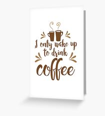 I only wake up to drink coffee Greeting Card