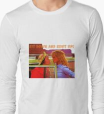 Sit Down And Shut Up Long Sleeve T-Shirt