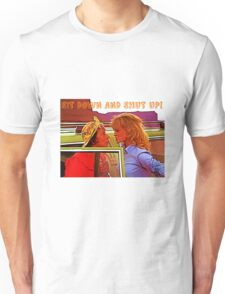 Sit Down And Shut Up Unisex T-Shirt