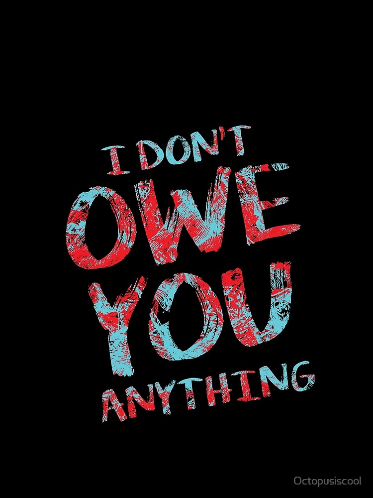 i dont owe you  by Octopusiscool