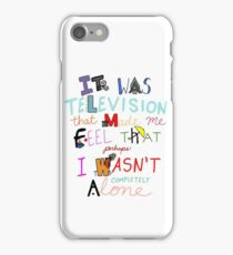 It Was Television That Made Me Feel That Perhaps I Wasn't Completely Alone iPhone Case/Skin