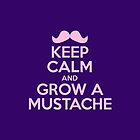 Keep Calm And Grow A Mustache by artvia
