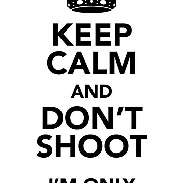 Keep Calm and Don't Shoot by shifty303