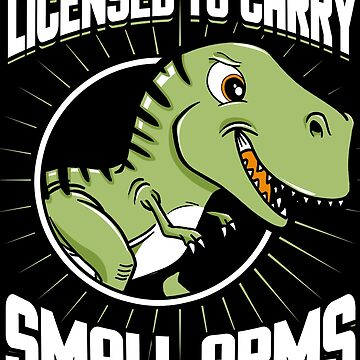 Licensed To Carry Small Arms T-Rex by Funnydoneright