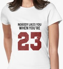 Nobody likes you when you're 23 Women's Fitted T-Shirt
