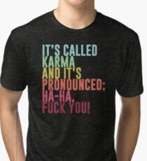 It's called Karma and it's pronounced: ha-ha, fuck you! Tri-blend T-Shirt