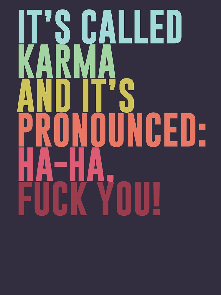 It's called Karma and it's pronounced: ha-ha, fuck you! by ynotfunny