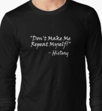 Don't Make Me Repeat Myself - History Funny Shirt For History Majors Buffs Fans Long Sleeve T-Shirt