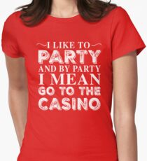 I LIKE TO PARTY AND BY PARTY I MEAN GO TO THE CASINO Womens Fitted T-Shirt