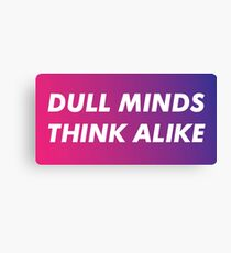 Dull Minds Think Alike Canvas Print