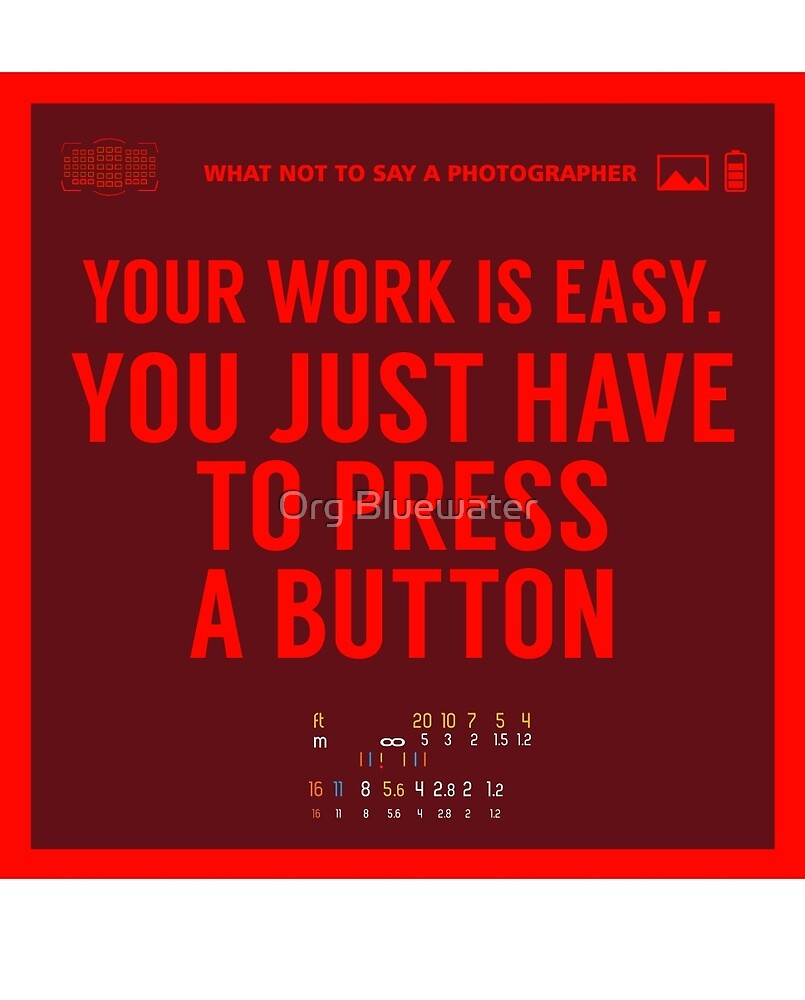 What NOT to Say to a Photographer - your work is easy by Org Bluewater