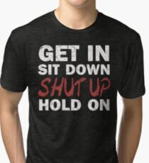 Get In Sit Down Shut Up Hold On Tri-blend T-Shirt
