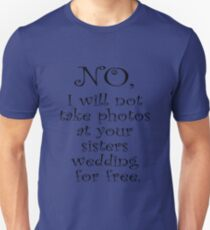 No, I wont take photos at your sisters wedding for free Unisex T-Shirt