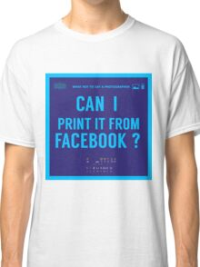 What NOT to Say to a Photographer  - i can print it from facebook ? Classic T-Shirt