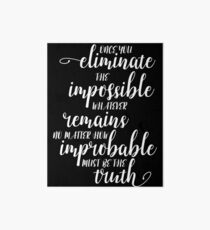 Once You Eliminate The Impossible, Whatever Remains, No Matter How Improbable, Must Be The Truth Art Board