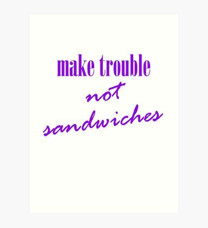 Make trouble, not sandwiches Art Print