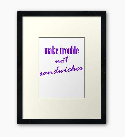 Make trouble, not sandwiches Framed Print