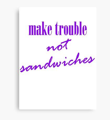 Make trouble, not sandwiches Canvas Print