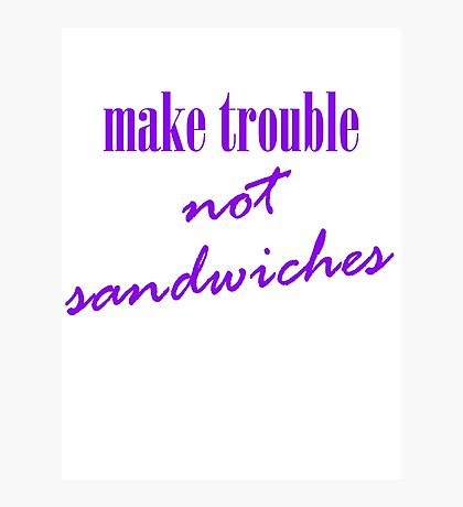 Make trouble, not sandwiches Photographic Print