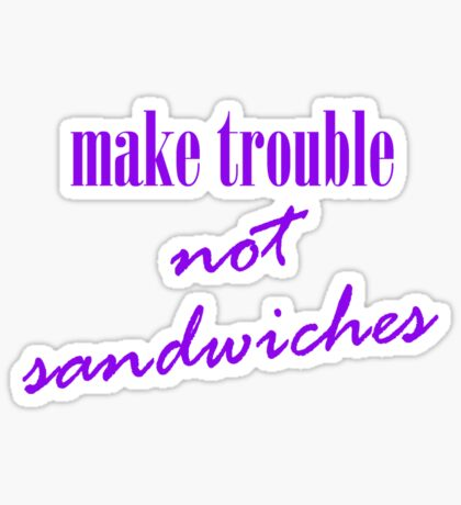 Make trouble, not sandwiches Sticker