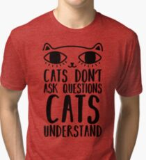 Cats Don't Ask Questions Cats Understand Funny Cat Lovers Tri-blend T-Shirt