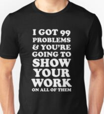 I got 99 problems and you're going to show your work on all of them Unisex T-Shirt