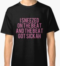 I Sneezed On The Beat And The Beat Got Sickah Classic T-Shirt