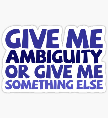 Give me ambiguity or give me something else. Sticker