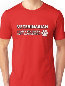 Veterinarian (vet) . I can't fix crazy but I can sedate it. Unisex T-Shirt