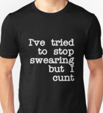 I've Tried to Stop Swearing but I Cunt T-Shirt