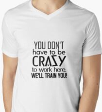 You Dont Have To Be Crazy To Work Here. We'll Train You! Men's V-Neck T-Shirt