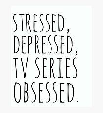 stressed, depressed, TV SERIES obsessed #black Photographic Print