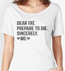 Dear Fat, Prepare To Die -Sincerely Me with Black Ink | Women's Workout Motivation Shirt, Fitspo Quote Women's Relaxed Fit T-Shirt