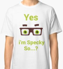 Yes i'm Specky so..?? - Proud / Attitude Classic T-Shirt