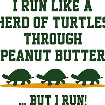 I Run Like A Herd Of Turtles Through Peanut Butter ... But I Run! by DesignFactoryD