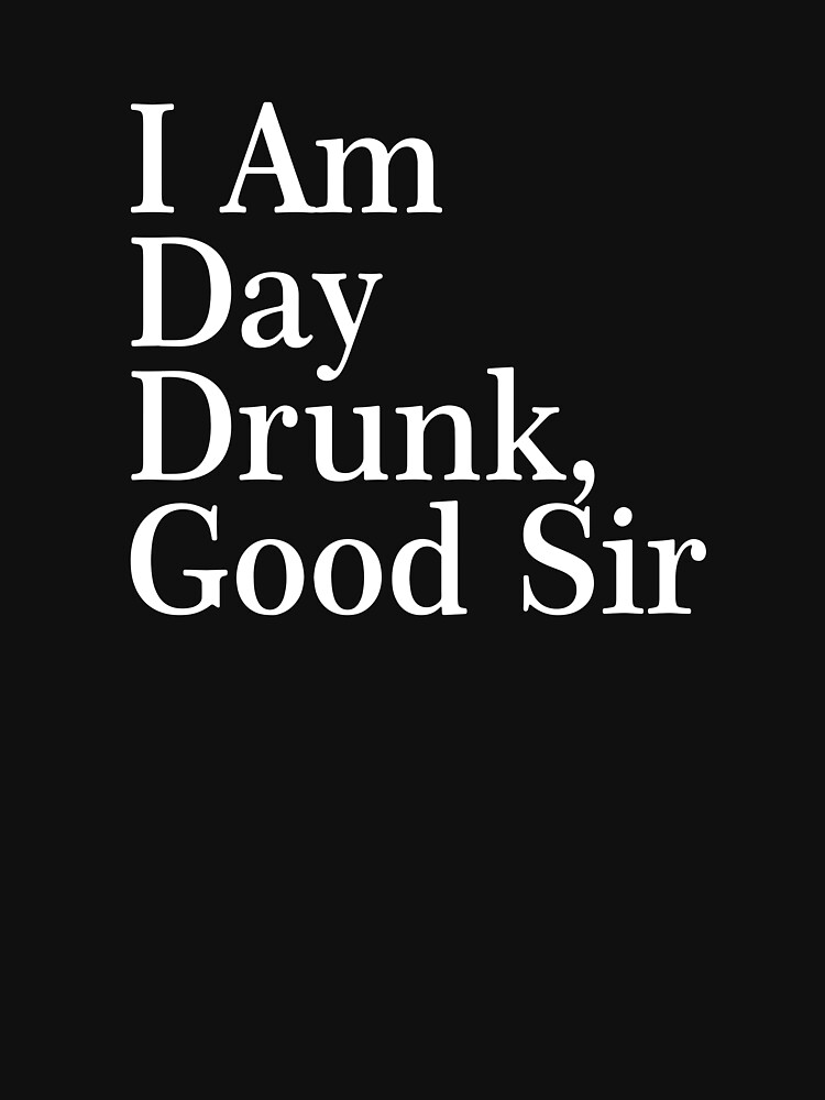 I Am Day Drunk, Good Sir Funny Alcohol Drinking Beer by kingcomeback