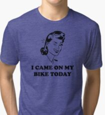 I Came On My Bike Today Tri-blend T-Shirt