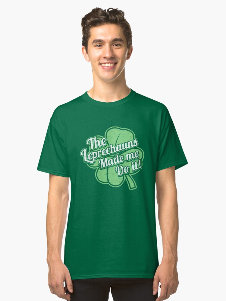 The Leprechauns Made Me Do It Classic T-Shirt Front
