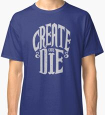 Create Or Die Classic T-Shirt