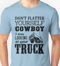 Don't flatter yourself cowboy. I was looking at your truck Unisex T-Shirt