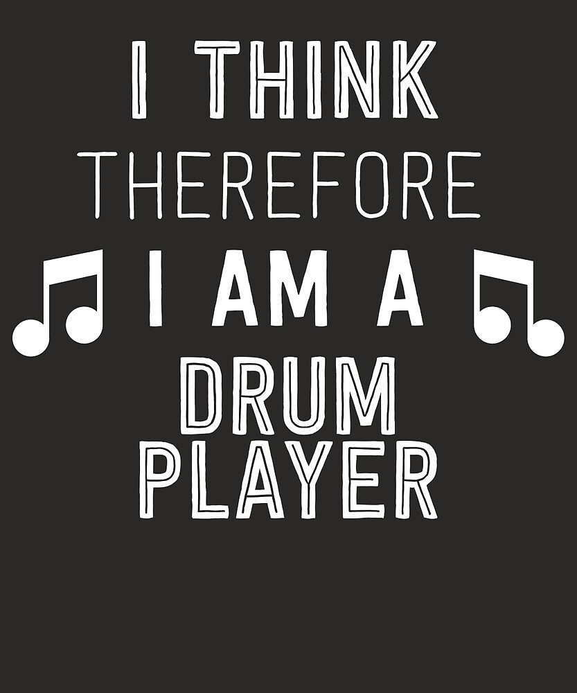 I Think Therefore I'm A Drum Player by AlwaysAwesome