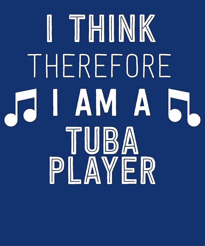 I Think Therefore I'm A Tuba Player by AlwaysAwesome