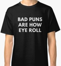 Bad Puns Are How Eye Roll  Classic T-Shirt