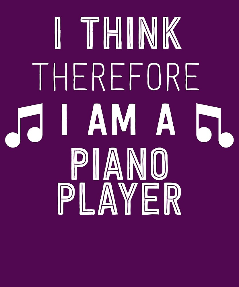 I Think Therefore I'm A Piano Player by AlwaysAwesome