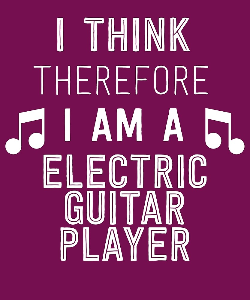 I Think Therefore I'm An Electric Guitar Player by AlwaysAwesome