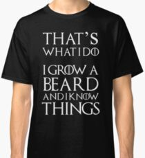 That's what I do I grow a beard and I know things Classic T-Shirt