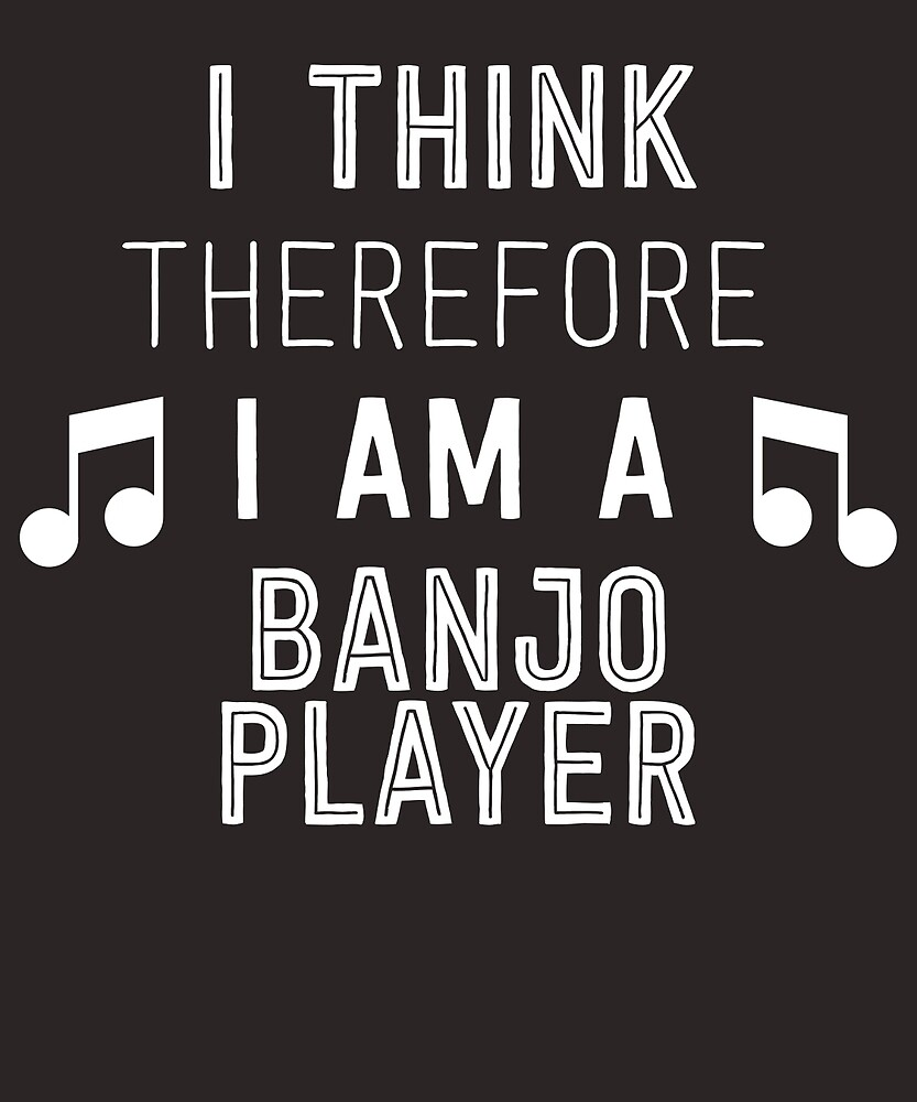 I Think Therefore I'm A Banjo Player by AlwaysAwesome